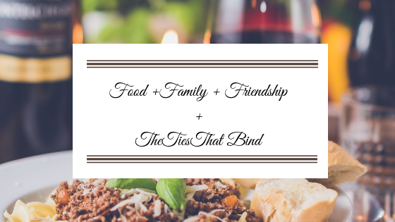 Food + Family + Friendship and The Ties That Bind